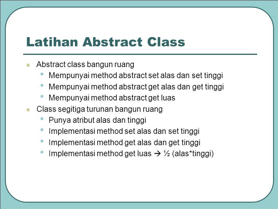 Latihan Abstract Class Abstract class bangun ruang Mempunyai method abstract set alas dan set tinggi Mempunyai method abstract get alas dan get tinggi