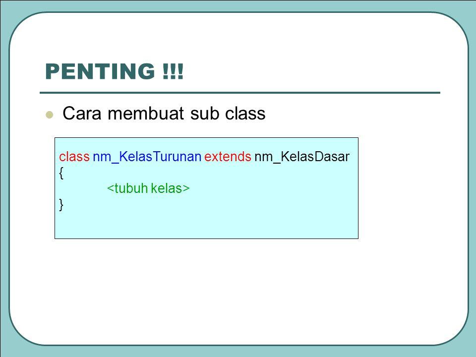 PENTING !!! Cara membuat sub class class nm_KelasTurunan extends nm_KelasDasar { }