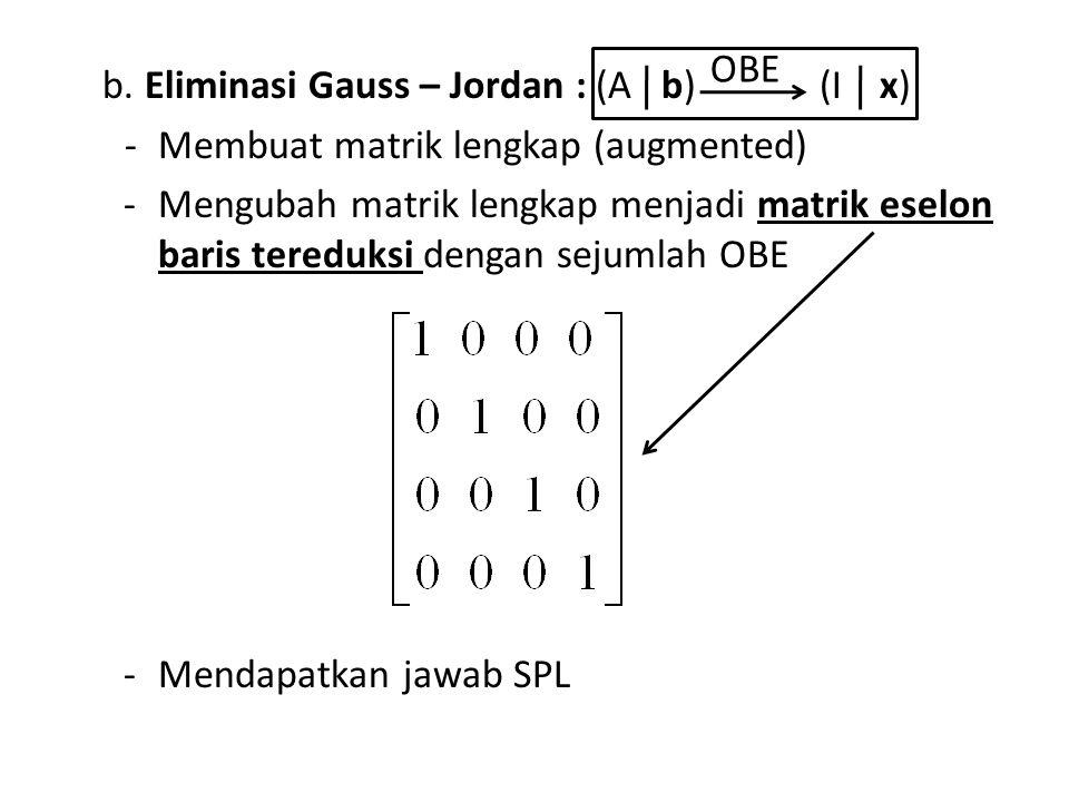 OBE b. Eliminasi Gauss – Jordan : (A b) (I x) -Membuat matrik lengkap (augmented) -Mengubah matrik lengkap menjadi matrik eselon baris tereduksi denga