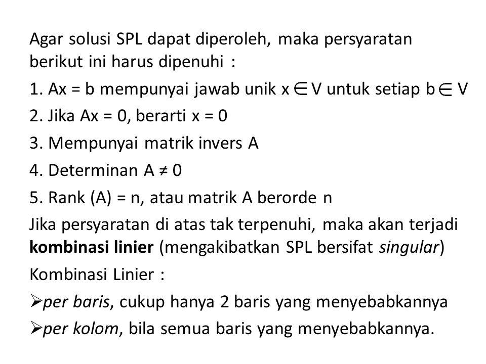 Agar solusi SPL dapat diperoleh, maka persyaratan berikut ini harus dipenuhi : 1. Ax = b mempunyai jawab unik x V untuk setiap b V 2. Jika Ax = 0, ber