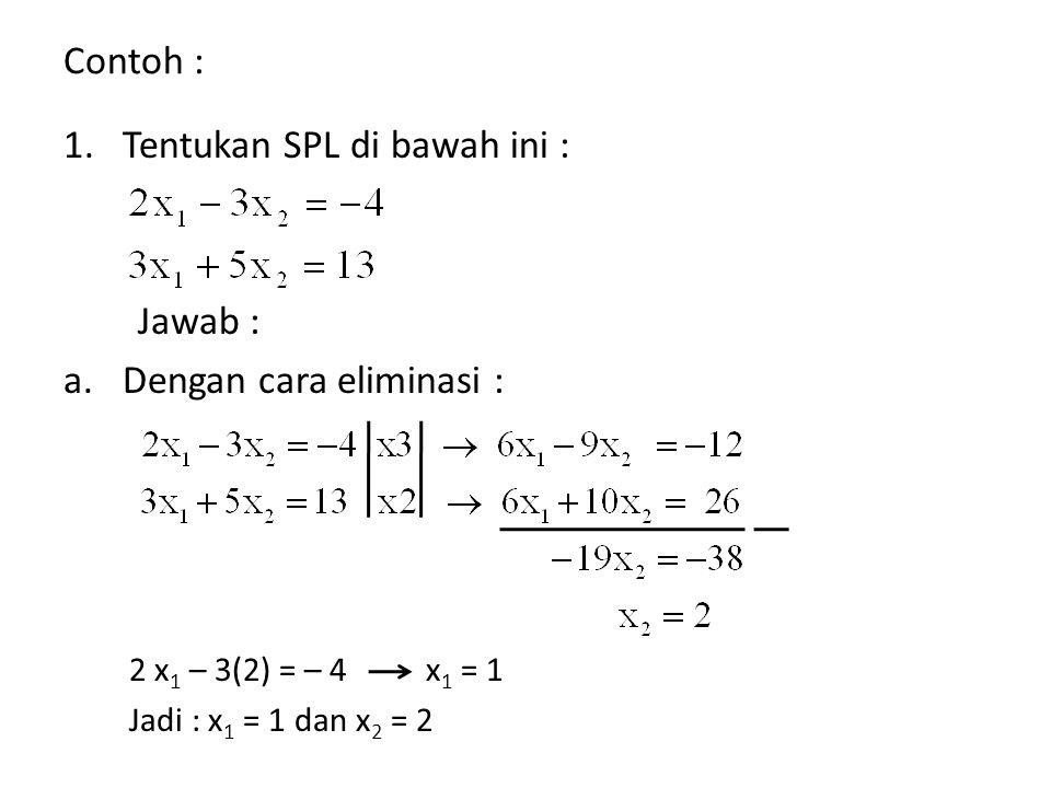 Contoh : 1.Tentukan SPL di bawah ini : Jawab : a.Dengan cara eliminasi : 2 x 1 – 3(2) = – 4 x 1 = 1 Jadi : x 1 = 1 dan x 2 = 2
