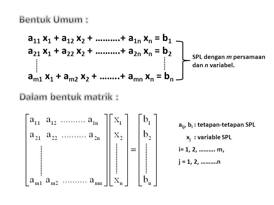 a 11 x 1 + a 12 x 2 + ……….+ a 1n x n = b 1 a 21 x 1 + a 22 x 2 + ……….+ a 2n x n = b 2 a m1 x 1 + a m2 x 2 + ……..+ a mn x n = b n SPL dengan m persamaa