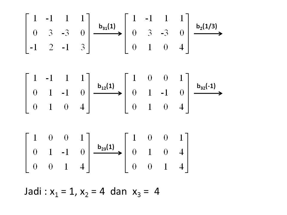 b 31 (1)b 2 (1/3) b 12 (1)b 32 (-1) b 23 (1) Jadi : x 1 = 1, x 2 = 4 dan x 3 = 4