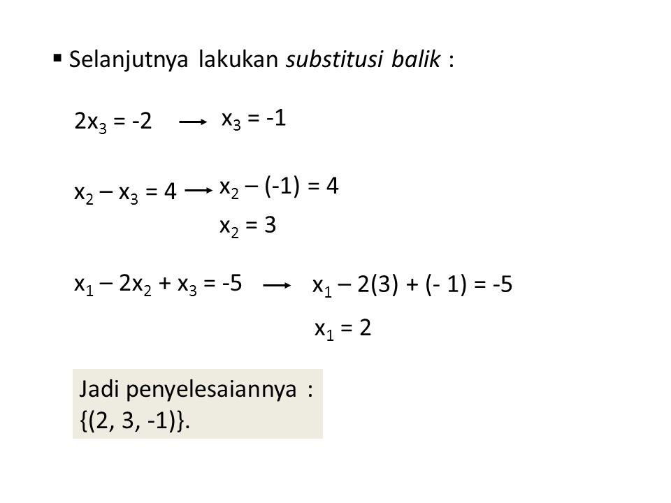 Selanjutnya lakukan substitusi balik : 2x 3 = -2 x 3 = -1 x 2 – x 3 = 4 x 2 – (-1) = 4 x 2 = 3 x 1 – 2x 2 + x 3 = -5 x 1 – 2(3) + (- 1) = -5 x 1 = 2
