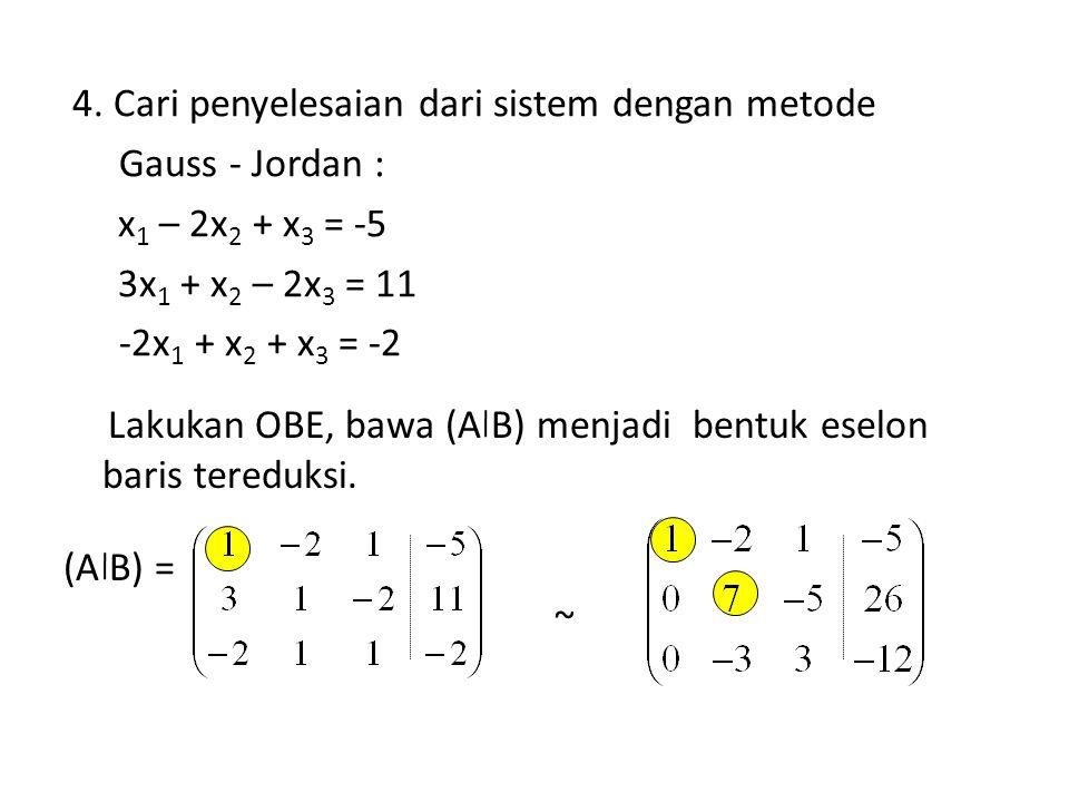 4. Cari penyelesaian dari sistem dengan metode Gauss - Jordan : x 1 – 2x 2 + x 3 = -5 3x 1 + x 2 – 2x 3 = 11 -2x 1 + x 2 + x 3 = -2 (A B) = ~ Lakukan