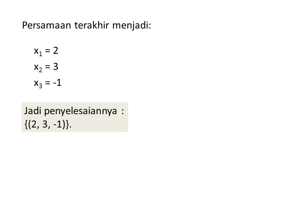 Persamaan terakhir menjadi: x 1 = 2 x 2 = 3 x 3 = -1 Jadi penyelesaiannya : {(2, 3, -1)}.