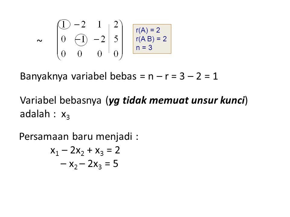 Variabel bebasnya (yg tidak memuat unsur kunci) adalah : x 3 Banyaknya variabel bebas = n – r = 3 – 2 = 1 r(A) = 2 r(A B) = 2 n = 3 ~ Persamaan baru m