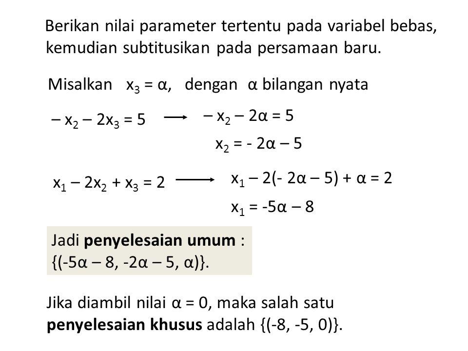 Jika diambil nilai α = 0, maka salah satu penyelesaian khusus adalah {(-8, -5, 0)}. Jadi penyelesaian umum : {(-5α – 8, -2α – 5, α)}. x 1 = -5α – 8 x