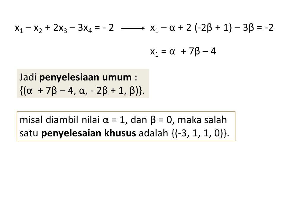 x 1 – x 2 + 2x 3 – 3x 4 = - 2x 1 – α + 2 (-2β + 1) – 3β = -2 x 1 = α + 7β – 4 Jadi penyelesiaan umum : {(α + 7β – 4, α, - 2β + 1, β)}. misal diambil n