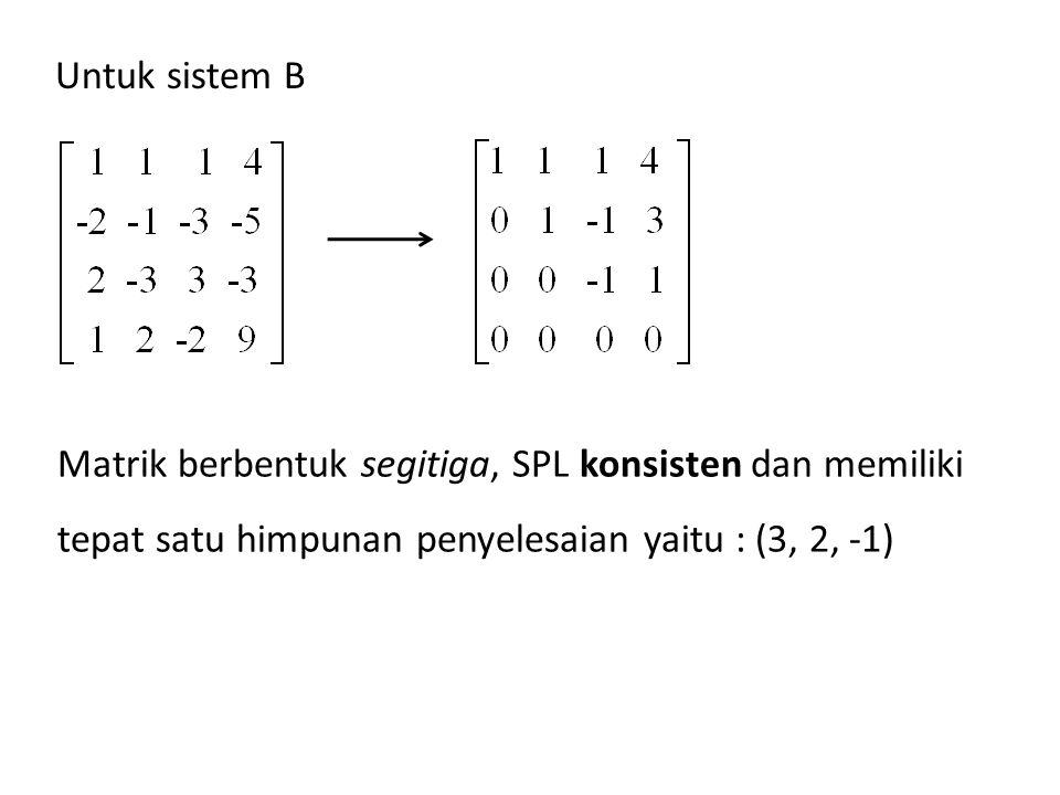 Matrik berbentuk segitiga, SPL konsisten dan memiliki tepat satu himpunan penyelesaian yaitu : (3, 2, -1) Untuk sistem B