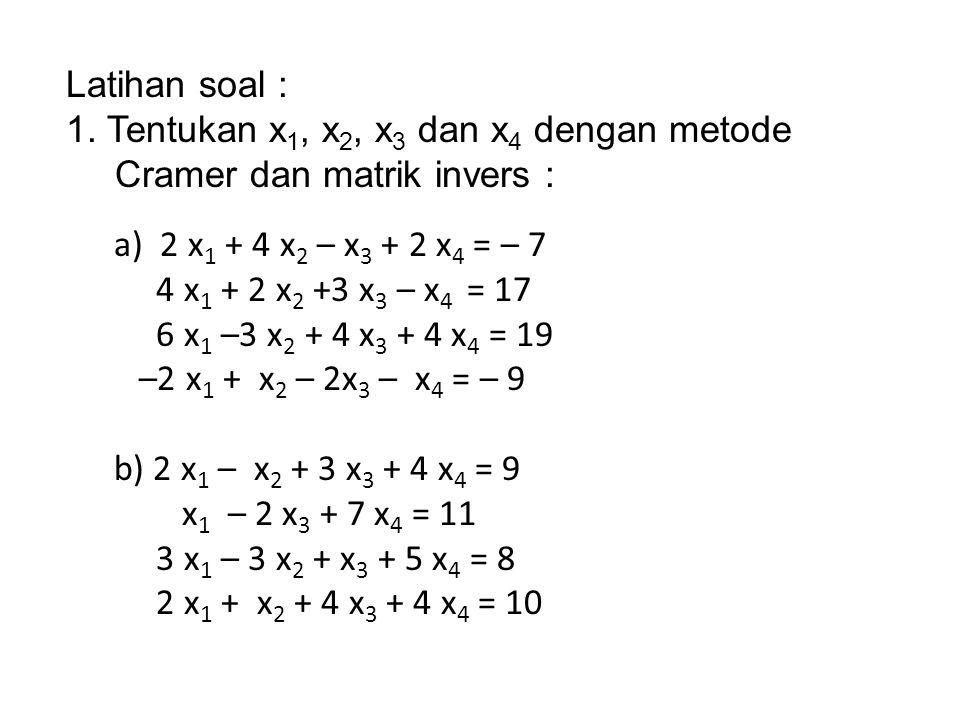 Latihan soal : 1. Tentukan x 1, x 2, x 3 dan x 4 dengan metode Cramer dan matrik invers : a) 2 x 1 + 4 x 2 – x 3 + 2 x 4 = – 7 4 x 1 + 2 x 2 +3 x 3 –
