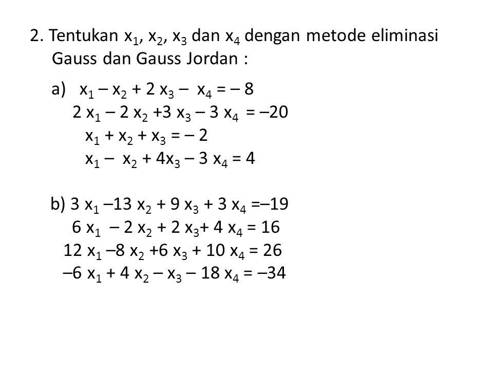 2. Tentukan x 1, x 2, x 3 dan x 4 dengan metode eliminasi Gauss dan Gauss Jordan : a) x 1 – x 2 + 2 x 3 – x 4 = – 8 2 x 1 – 2 x 2 +3 x 3 – 3 x 4 = –20