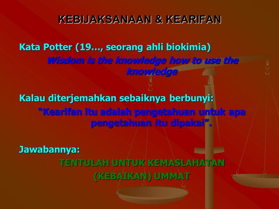 KEBIJAKSANAAN & KEARIFAN Kata Potter (19…, seorang ahli biokimia) Wisdom is the knowledge how to use the knowledge Kalau diterjemahkan sebaiknya berbunyi: Kearifan itu adalah pengetahuan untuk apa pengetahuan itu dipakai .
