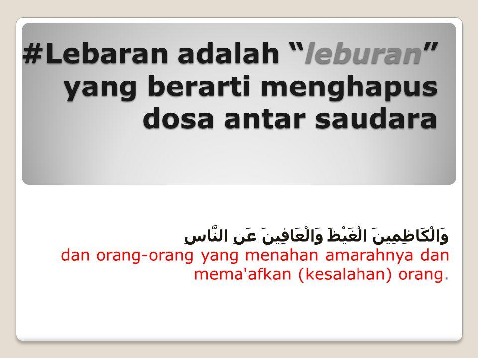 #Lebaran adalah laburan, yang berarti memberi warna cat putih bersih, baru tanpa noda وَالَّذِينَ إِذَا فَعَلُوا فَاحِشَةً أَوْ ظَلَمُوا أَنْفُسَهُمْ ذَكَرُوا اللَّهَ فَاسْتَغْفَرُوا لِذُنُوبِهِمْ dan (juga) orang-orang yang apabila mengerjakan perbuatan keji atau Menganiaya diri sendiri, mereka ingat akan Allah, lalu memohon ampun terhadap dosa-dosa mereka