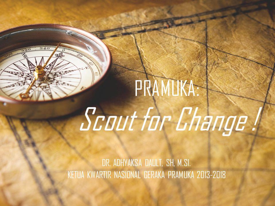PRAMUKA: Scout for Change ! DR. ADHYAKSA DAULT, SH, M.SI. KETUA KWARTIR NASIONAL GERAKA PRAMUKA 2013-2018