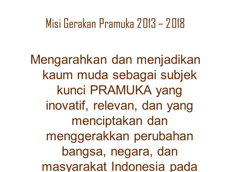 Misi Gerakan Pramuka 2013 – 2018 Mengarahkan dan menjadikan kaum muda sebagai subjek kunci PRAMUKA yang inovatif, relevan, dan yang menciptakan dan me
