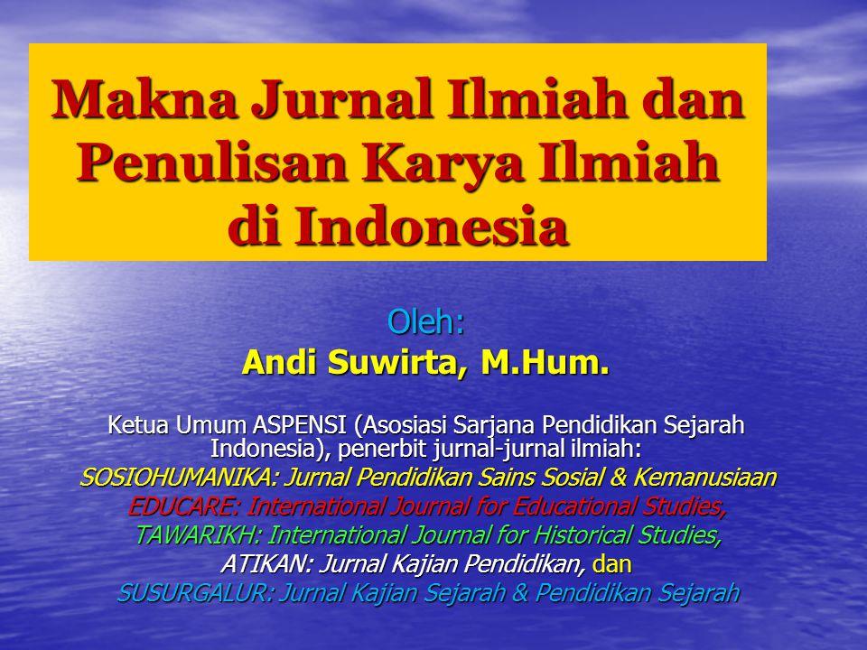 Makna Jurnal Ilmiah dan Penulisan Karya Ilmiah di Indonesia Oleh: Andi Suwirta, M.Hum.