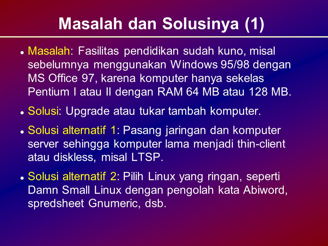 Masalah dan Solusinya (1) Masalah: Fasilitas pendidikan sudah kuno, misal sebelumnya menggunakan Windows 95/98 dengan MS Office 97, karena komputer hanya sekelas Pentium I atau II dengan RAM 64 MB atau 128 MB.