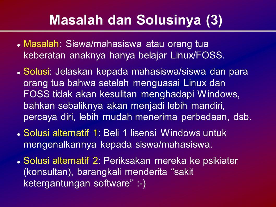 Masalah dan Solusinya (3) Masalah: Siswa/mahasiswa atau orang tua keberatan anaknya hanya belajar Linux/FOSS.