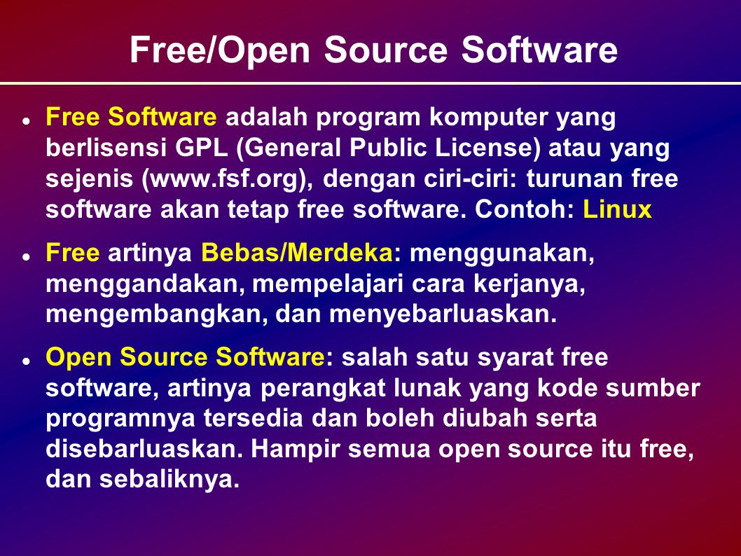 Free/Open Source Software Free Software adalah program komputer yang berlisensi GPL (General Public License) atau yang sejenis (www.fsf.org), dengan ciri-ciri: turunan free software akan tetap free software.