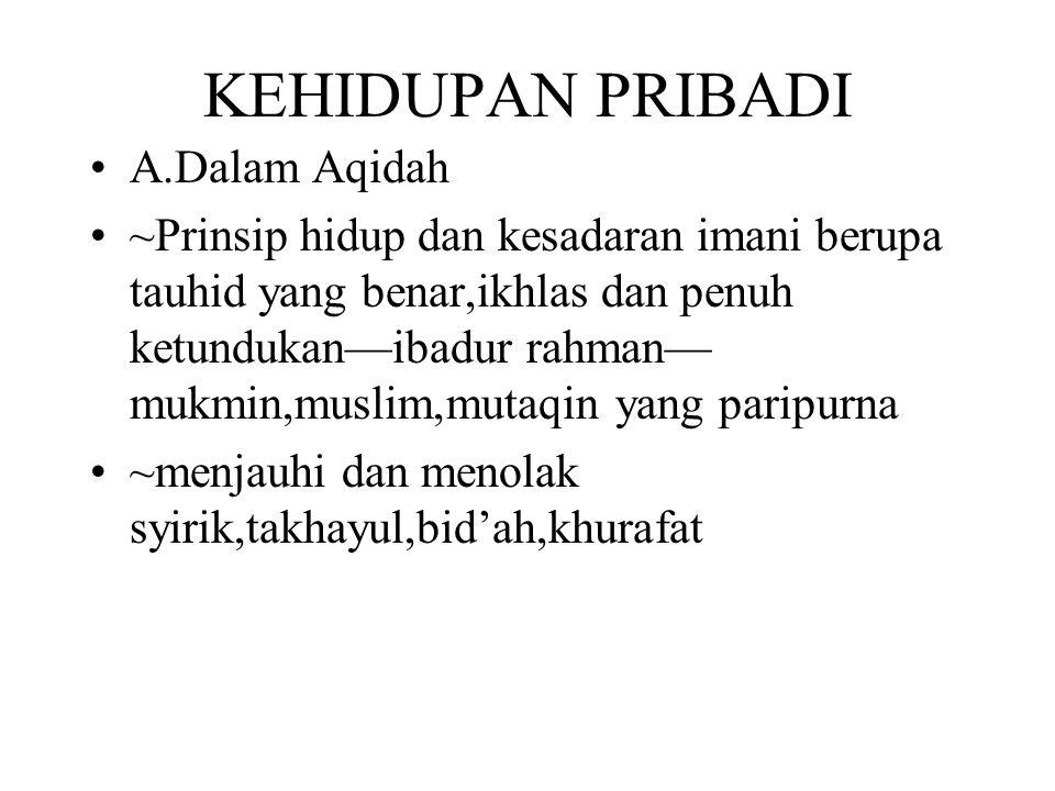 KEHIDUPAN PRIBADI A.Dalam Aqidah ~Prinsip hidup dan kesadaran imani berupa tauhid yang benar,ikhlas dan penuh ketundukan—ibadur rahman— mukmin,muslim,
