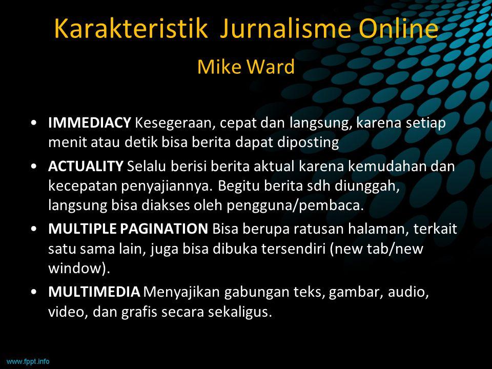 Karakteristik Jurnalisme Online Mike Ward IMMEDIACY Kesegeraan, cepat dan langsung, karena setiap menit atau detik bisa berita dapat diposting ACTUALI