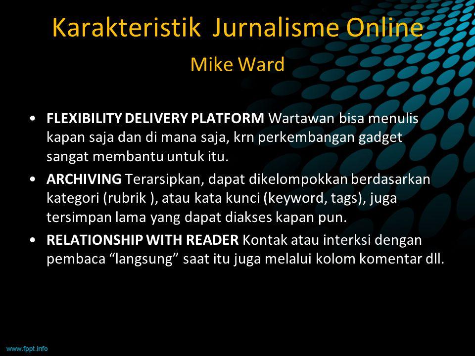 Karakteristik Jurnalisme Online Mike Ward FLEXIBILITY DELIVERY PLATFORM Wartawan bisa menulis kapan saja dan di mana saja, krn perkembangan gadget san