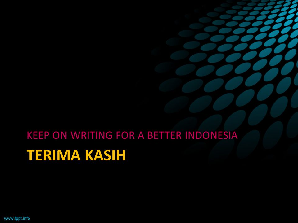 TERIMA KASIH KEEP ON WRITING FOR A BETTER INDONESIA