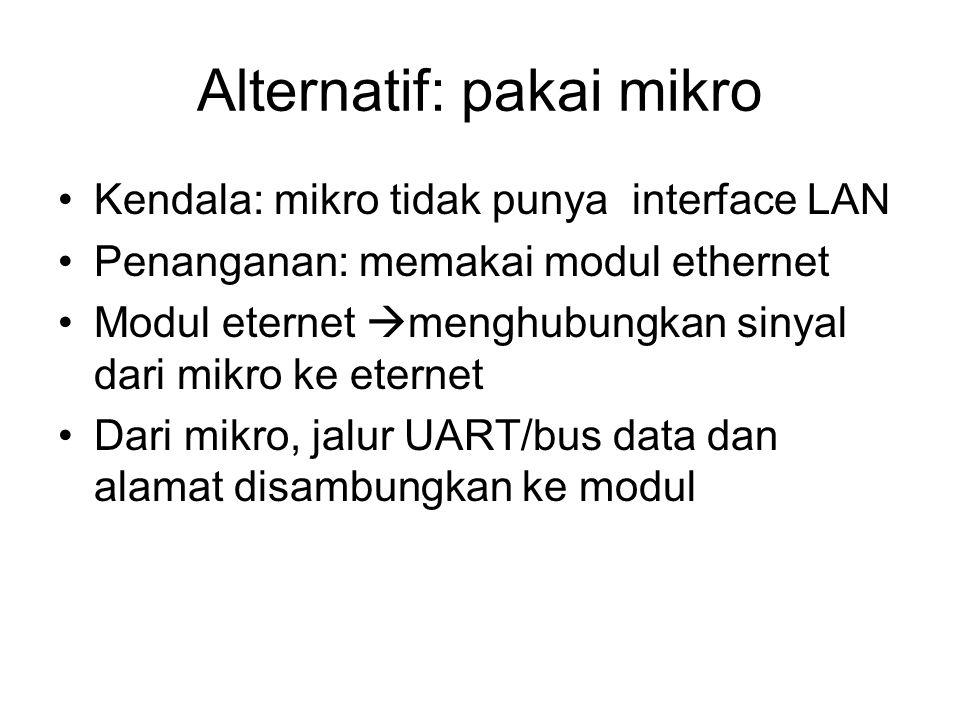 Alternatif: pakai mikro Kendala: mikro tidak punya interface LAN Penanganan: memakai modul ethernet Modul eternet  menghubungkan sinyal dari mikro ke