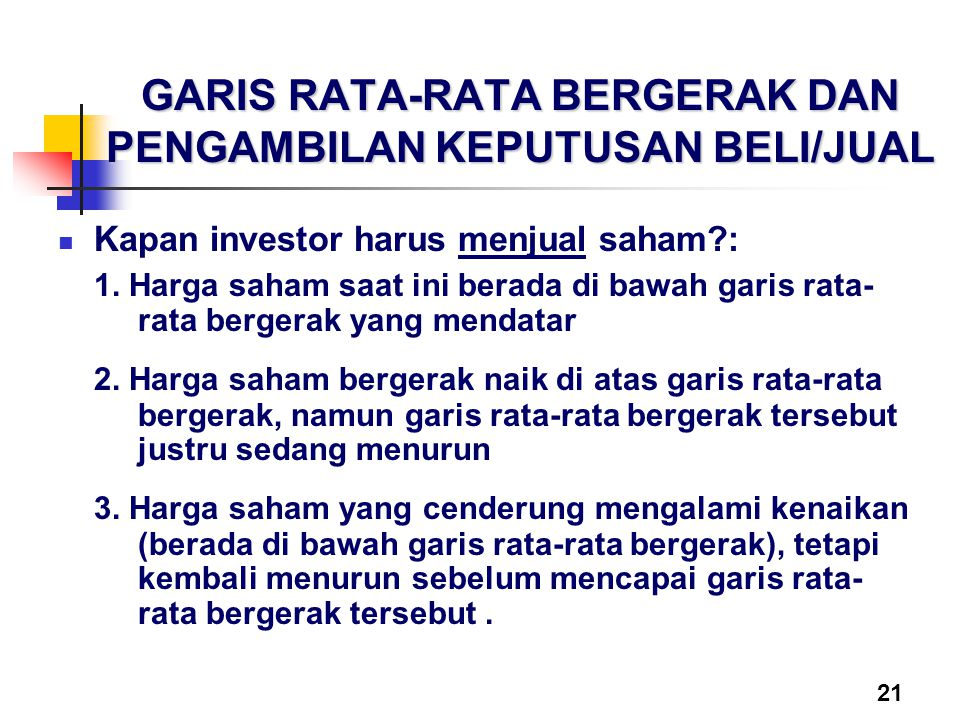 21 GARIS RATA-RATA BERGERAK DAN PENGAMBILAN KEPUTUSAN BELI/JUAL Kapan investor harus menjual saham?: 1. Harga saham saat ini berada di bawah garis rat