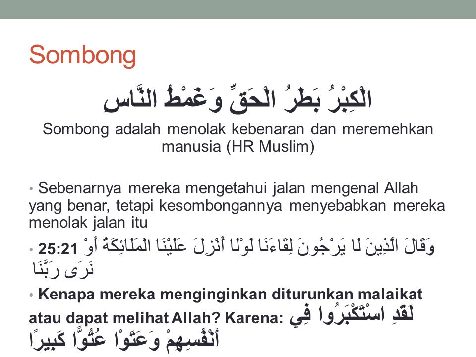 Sombong الْكِبْرُ بَطَرُ الْحَقِّ وَغَمْطُ النَّاسِ Sombong adalah menolak kebenaran dan meremehkan manusia (HR Muslim) Sebenarnya mereka mengetahui jalan mengenal Allah yang benar, tetapi kesombongannya menyebabkan mereka menolak jalan itu 25:21 و َقَالَ الَّذِينَ لَا يَرْجُونَ لِقَاءَنَا لَوْلَا أُنْزِلَ عَلَيْنَا الْمَلَائِكَةُ أَوْ نَرَى رَبَّنَا Kenapa mereka menginginkan diturunkan malaikat atau dapat melihat Allah.