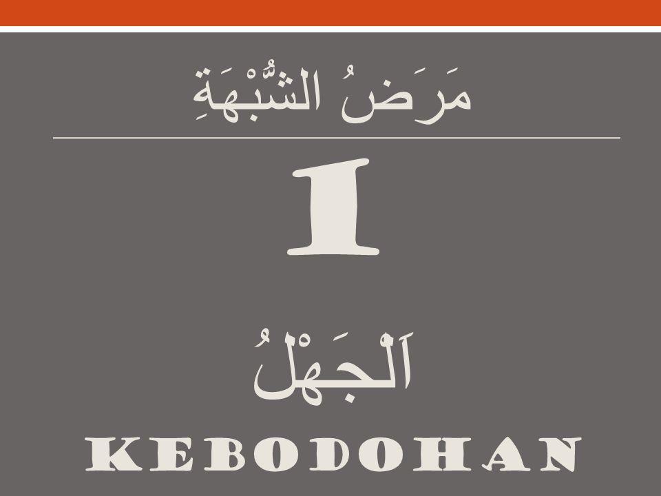 مَرَضُ الشُّبْهَةِ 1 اَلْجَهْلُ KEBODOHAN