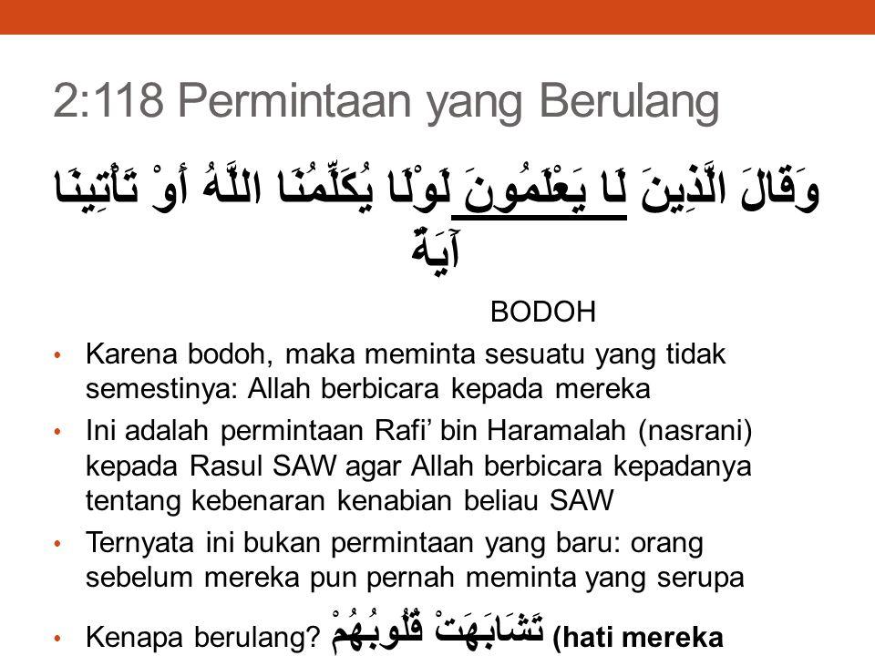 2:118 Permintaan yang Berulang وَقَالَ الَّذِينَ لَا يَعْلَمُونَ لَوْلَا يُكَلِّمُنَا اللَّهُ أَوْ تَأْتِينَا آَيَةٌ BODOH Karena bodoh, maka meminta sesuatu yang tidak semestinya: Allah berbicara kepada mereka Ini adalah permintaan Rafi' bin Haramalah (nasrani) kepada Rasul SAW agar Allah berbicara kepadanya tentang kebenaran kenabian beliau SAW Ternyata ini bukan permintaan yang baru: orang sebelum mereka pun pernah meminta yang serupa Kenapa berulang.