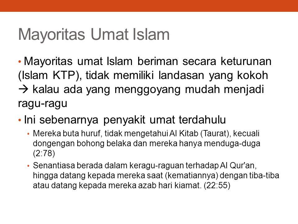 Mayoritas Umat Islam Mayoritas umat Islam beriman secara keturunan (Islam KTP), tidak memiliki landasan yang kokoh  kalau ada yang menggoyang mudah menjadi ragu-ragu Ini sebenarnya penyakit umat terdahulu Mereka buta huruf, tidak mengetahui Al Kitab (Taurat), kecuali dongengan bohong belaka dan mereka hanya menduga-duga (2:78) Senantiasa berada dalam keragu-raguan terhadap Al Qur an, hingga datang kepada mereka saat (kematiannya) dengan tiba-tiba atau datang kepada mereka azab hari kiamat.
