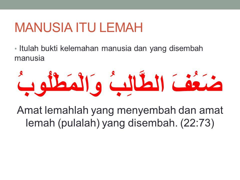 MANUSIA ITU LEMAH Itulah bukti kelemahan manusia dan yang disembah manusia ضَعُفَ الطَّالِبُ وَالْمَطْلُوبُ Amat lemahlah yang menyembah dan amat lemah (pulalah) yang disembah.