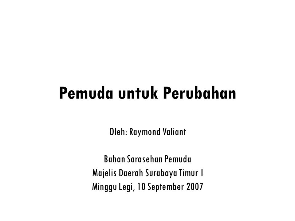 Pemuda untuk Perubahan Oleh: Raymond Valiant Bahan Sarasehan Pemuda Majelis Daerah Surabaya Timur I Minggu Legi, 10 September 2007