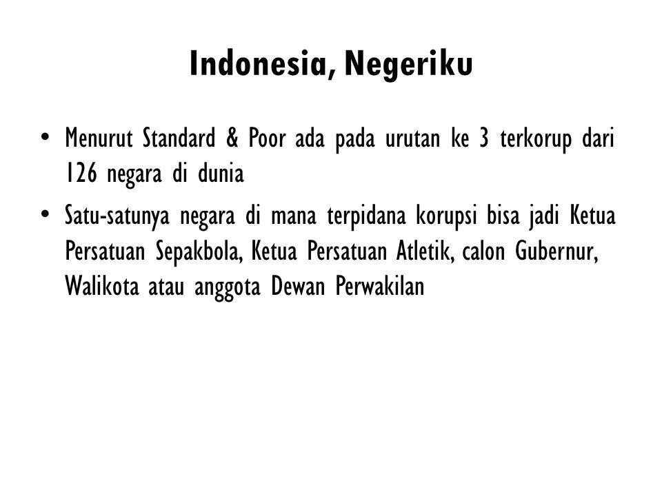 Indonesia, Negeriku Menurut Standard & Poor ada pada urutan ke 3 terkorup dari 126 negara di dunia Satu-satunya negara di mana terpidana korupsi bisa