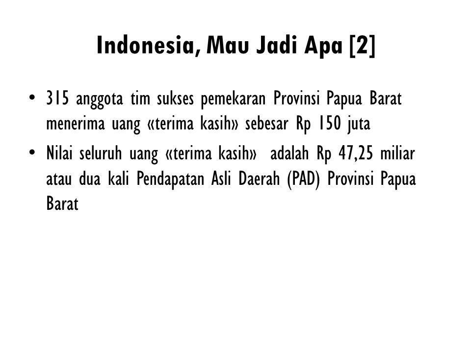 Indonesia, Mau Jadi Apa [2] 315 anggota tim sukses pemekaran Provinsi Papua Barat menerima uang «terima kasih» sebesar Rp 150 juta Nilai seluruh uang