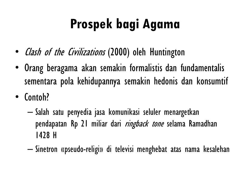 Prospek bagi Agama Clash of the Civilizations (2000) oleh Huntington Orang beragama akan semakin formalistis dan fundamentalis sementara pola kehidupa