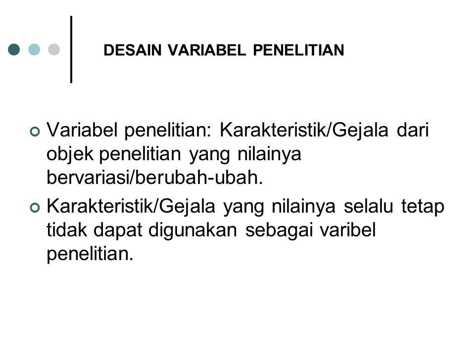 DESAIN VARIABEL PENELITIAN Variabel penelitian: Karakteristik/Gejala dari objek penelitian yang nilainya bervariasi/berubah-ubah.