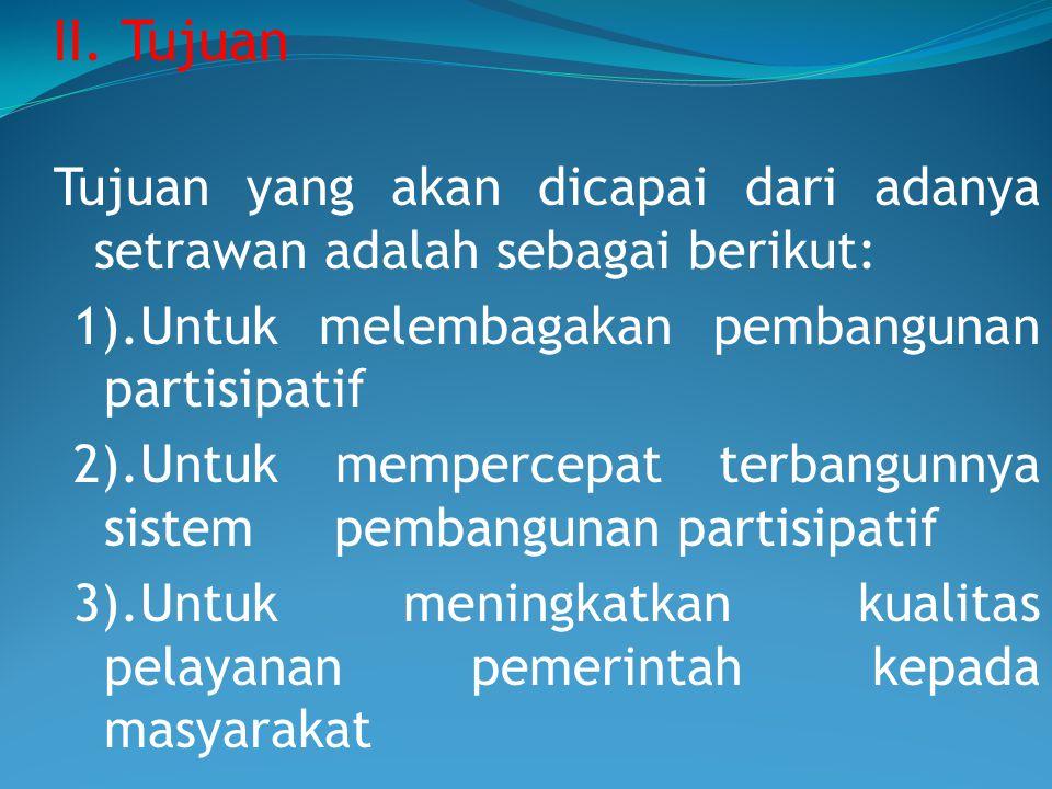 II. Tujuan Tujuan yang akan dicapai dari adanya setrawan adalah sebagai berikut: 1).Untuk melembagakan pembangunan partisipatif 2).Untuk mempercepat t