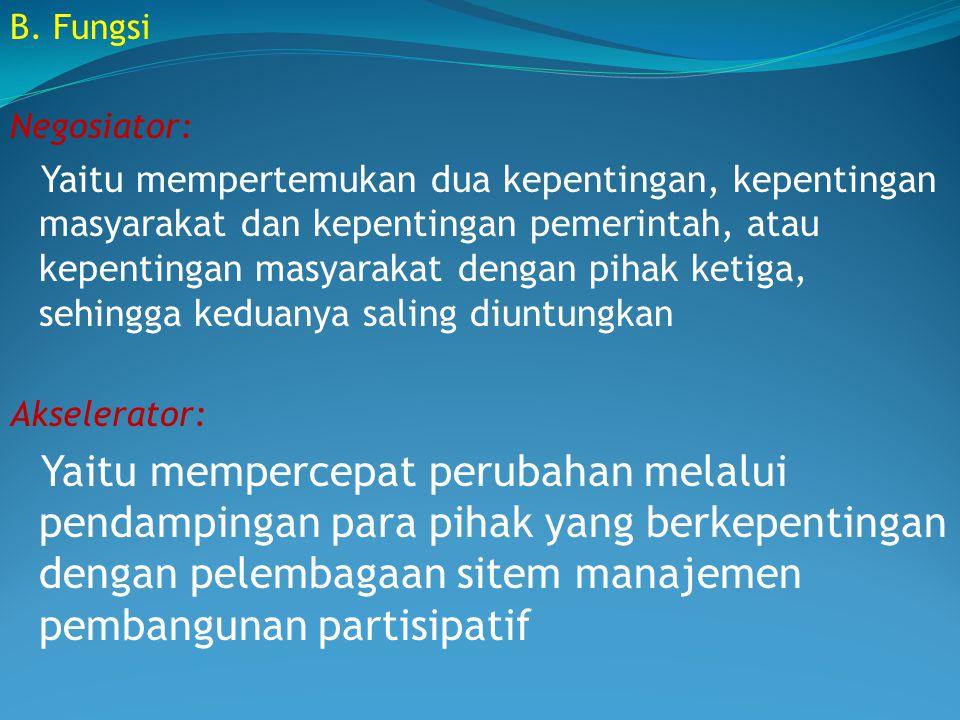 B. Fungsi Negosiator: Yaitu mempertemukan dua kepentingan, kepentingan masyarakat dan kepentingan pemerintah, atau kepentingan masyarakat dengan pihak