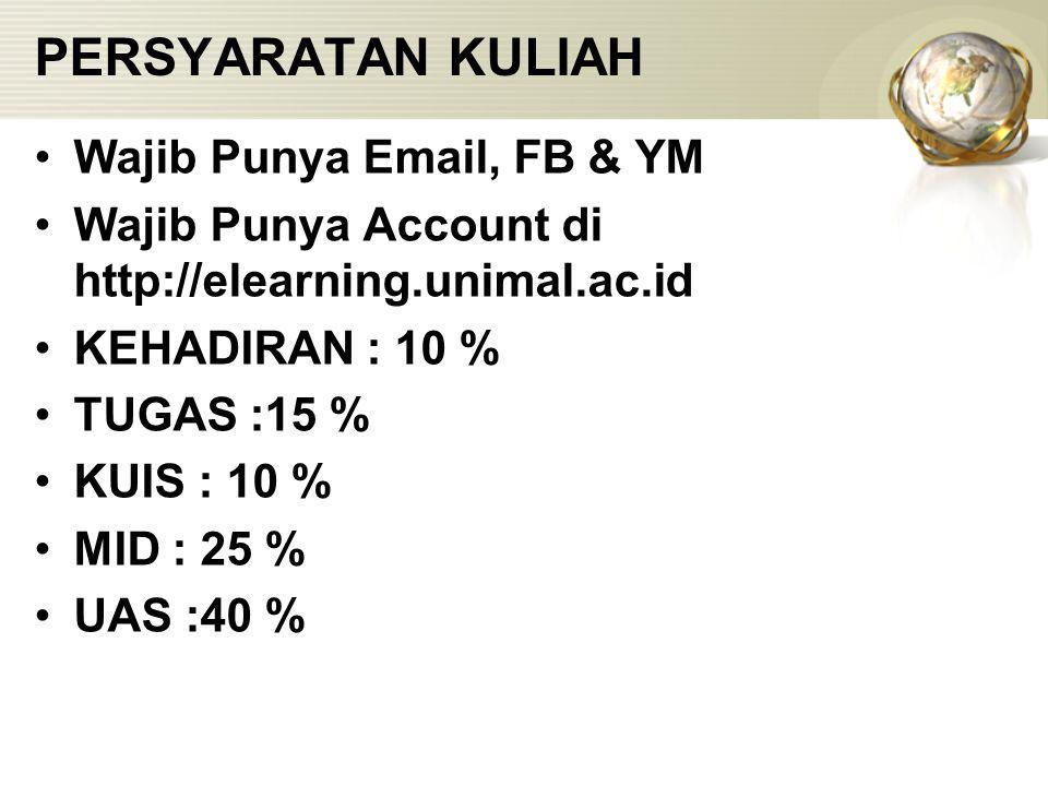 PERSYARATAN KULIAH Wajib Punya Email, FB & YM Wajib Punya Account di http://elearning.unimal.ac.id KEHADIRAN : 10 % TUGAS :15 % KUIS : 10 % MID : 25 %