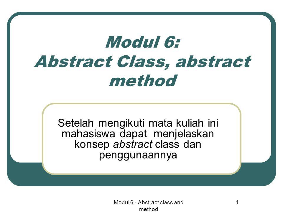 Modul 6 - Abstract class and method 1 Modul 6: Abstract Class, abstract method Setelah mengikuti mata kuliah ini mahasiswa dapat menjelaskan konsep abstract class dan penggunaannya