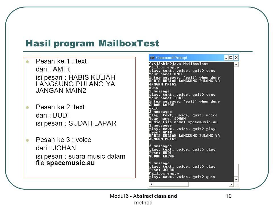 Modul 6 - Abstract class and method 10 Hasil program MailboxTest Pesan ke 1 : text dari : AMIR isi pesan : HABIS KULIAH LANGSUNG PULANG YA JANGAN MAIN2 Pesan ke 2: text dari : BUDI isi pesan : SUDAH LAPAR Pesan ke 3 : voice dari : JOHAN isi pesan : suara music dalam file spacemusic.au