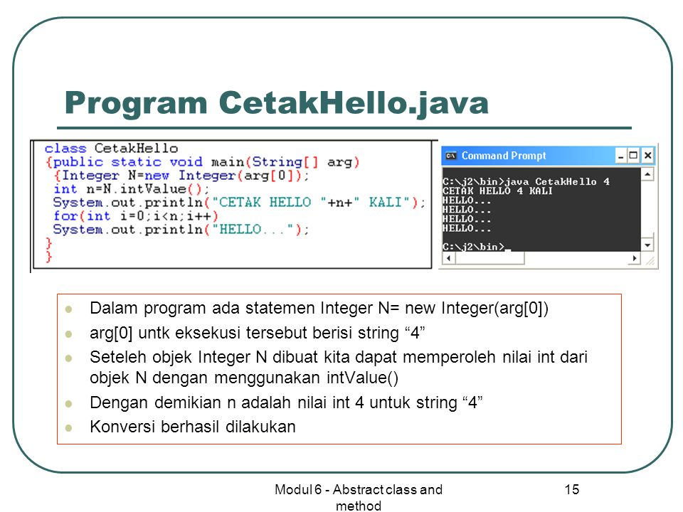 Modul 6 - Abstract class and method 15 Program CetakHello.java Dalam program ada statemen Integer N= new Integer(arg[0]) arg[0] untk eksekusi tersebut