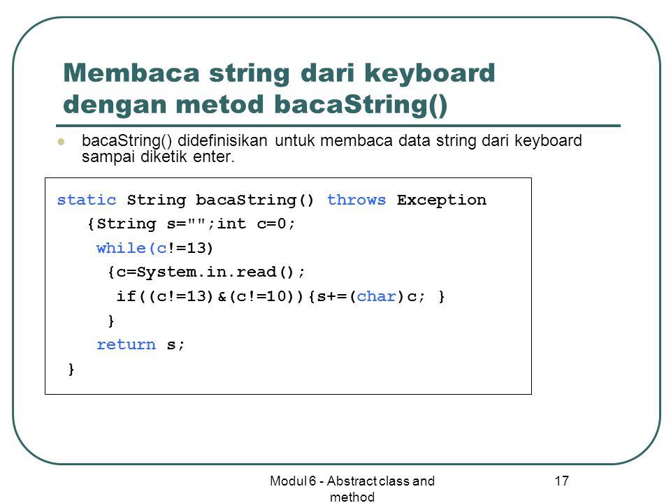 Modul 6 - Abstract class and method 17 Membaca string dari keyboard dengan metod bacaString() bacaString() didefinisikan untuk membaca data string dari keyboard sampai diketik enter.