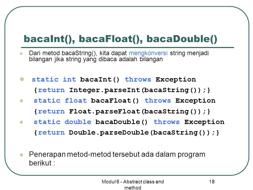 Modul 6 - Abstract class and method 18 bacaInt(), bacaFloat(), bacaDouble() Dari metod bacaString(), kita dapat mengkonversi string menjadi bilangan jika string yang dibaca adalah bilangan static int bacaInt() throws Exception {return Integer.parseInt(bacaString());} static float bacaFloat() throws Exception {return Float.parseFloat(bacaString());} static double bacaDouble() throws Exception {return Double.parseDouble(bacaString());} Penerapan metod-metod tersebut ada dalam program berikut :