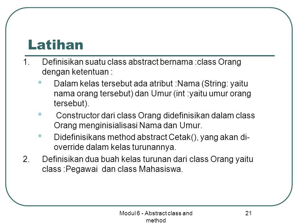 Modul 6 - Abstract class and method 22 Lanjutan… Untuk class Pegawai dengan ketentuan : Dalam kelas Pegawai ada atribut tambahan yaitu NIP dan Gaji Mendefinisikan method NaikGaji(), yaitu untuk menaikkan gaji sebesar :10% Mendefinisikan method Cetak() untuk mencetak :NIP, Nama, Umur (int) dan Gaji (double) Untuk class Mahasiswa dengan ketentuan : Dalam kelas Mahasiswa ada atribut tambahan yaitu NoMhs (String), Masa studi (int) dan IP (double) Mendefinisikan method Cetak() untuk mencetak :NoMhs, Nama, Umur, Masa studi dan IP Ujilah kemampuan klas tersebut dengan mendefinisikan klass TestOrang.java untuk program utamanya.
