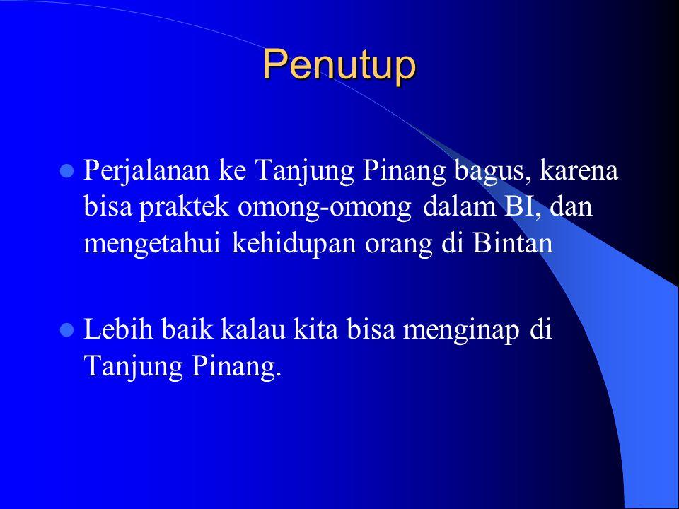 Penutup Perjalanan ke Tanjung Pinang bagus, karena bisa praktek omong-omong dalam BI, dan mengetahui kehidupan orang di Bintan Lebih baik kalau kita bisa menginap di Tanjung Pinang.